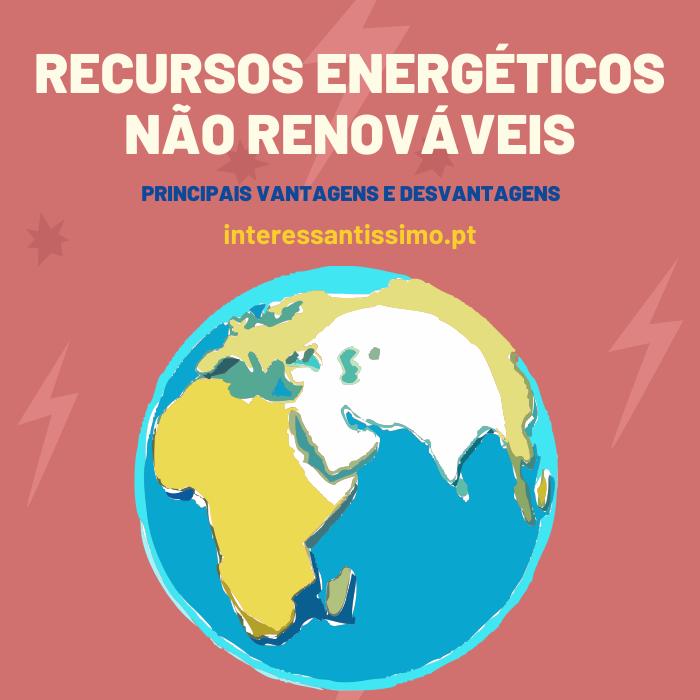 Recursos energéticos não renováveis: Vantagens e Desvantagens